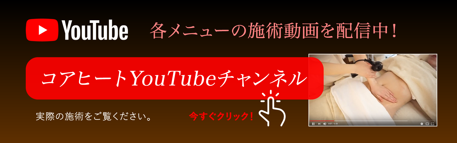 各メニューの施術動画をコアヒートYouTubeチャンネルでご覧いただけます。