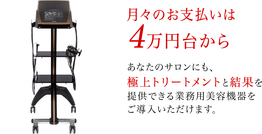 月々の支払いは4万円代から。あなたのサロンにも、最高の業務用美容機器をご導入いただけます。